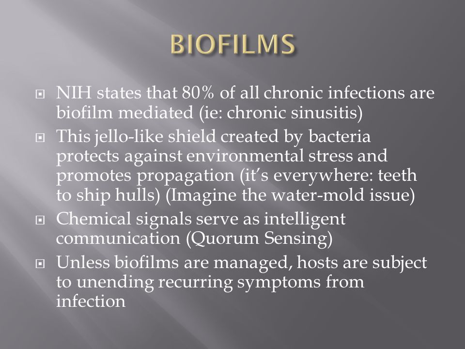 BIOFILMS NIH states that 80% of all chronic infections are biofilm mediated (ie: chronic sinusitis)