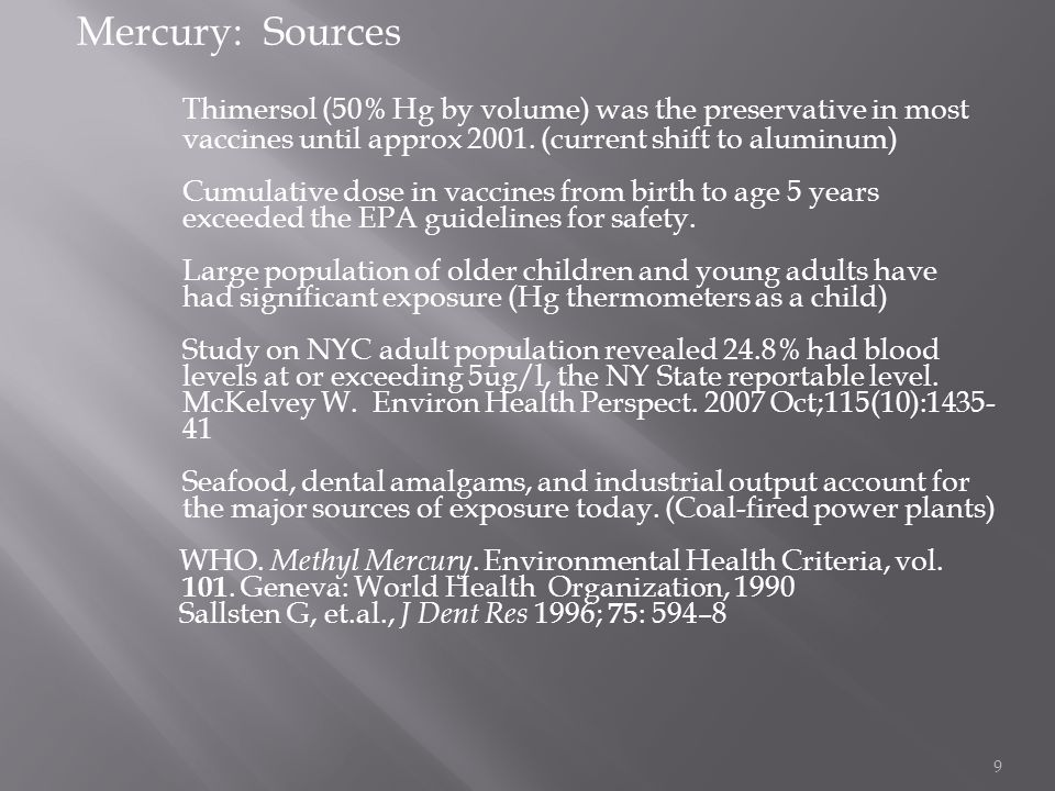 Mercury: Sources Thimersol (50% Hg by volume) was the preservative in most vaccines until approx 2001. (current shift to aluminum)