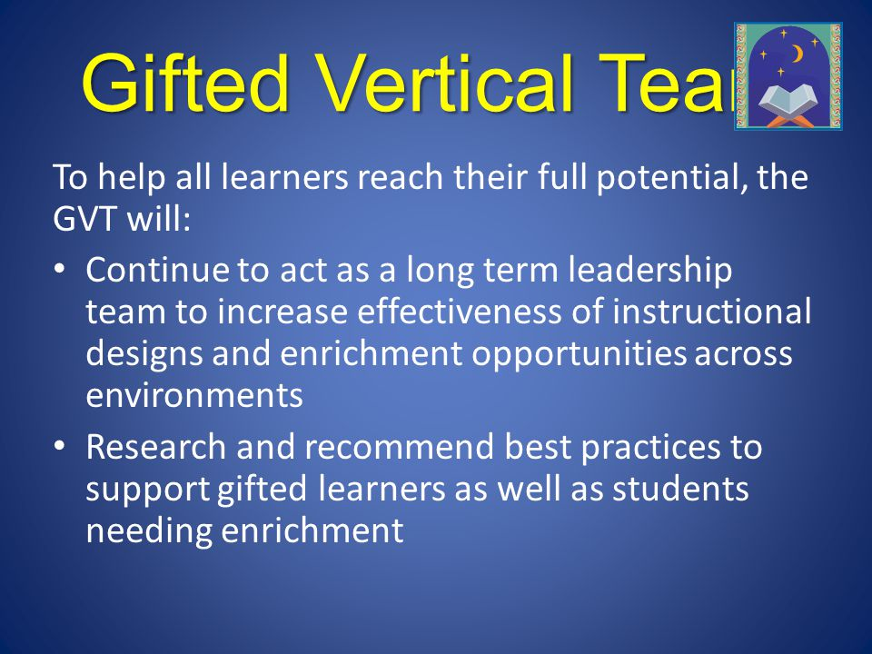 Gifted Vertical Team To help all learners reach their full potential, the GVT will:
