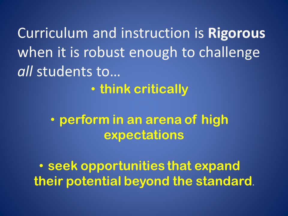 Curriculum and instruction is Rigorous when it is robust enough to challenge all students to…