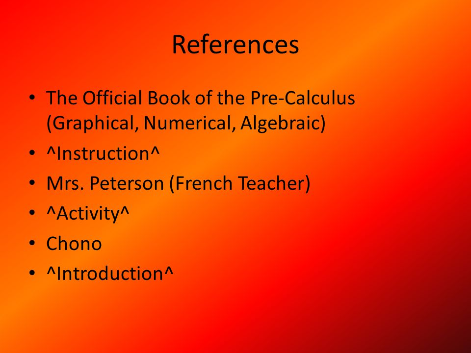 References The Official Book of the Pre-Calculus (Graphical, Numerical, Algebraic) ^Instruction^ Mrs. Peterson (French Teacher)