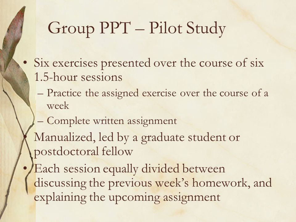 Group PPT – Pilot Study Six exercises presented over the course of six 1.5-hour sessions. Practice the assigned exercise over the course of a week.