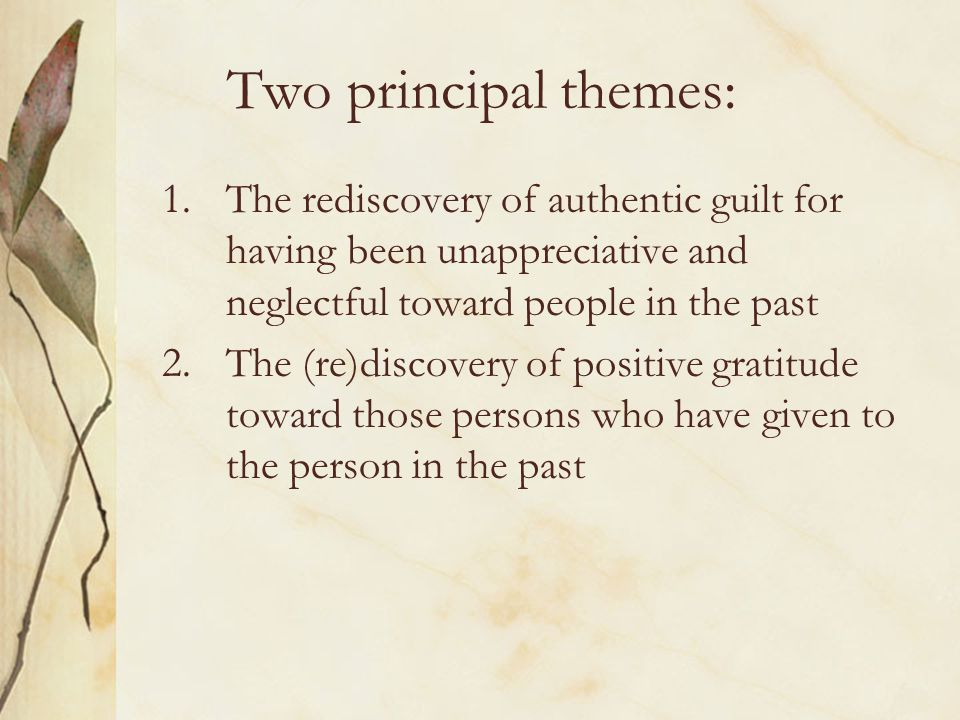 Two principal themes: The rediscovery of authentic guilt for having been unappreciative and neglectful toward people in the past.