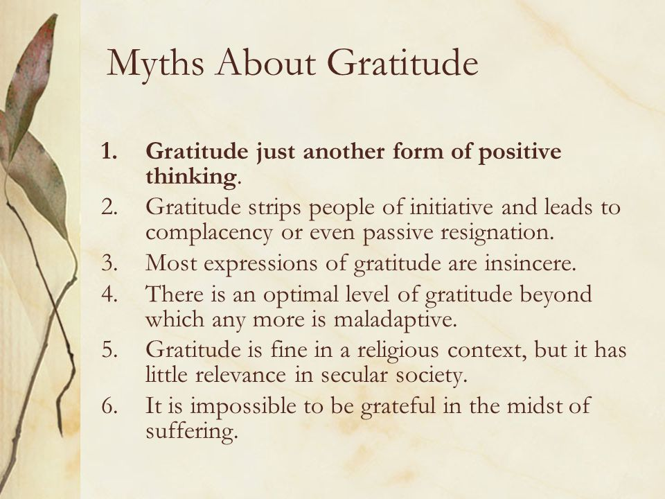 Myths About Gratitude Gratitude just another form of positive thinking.