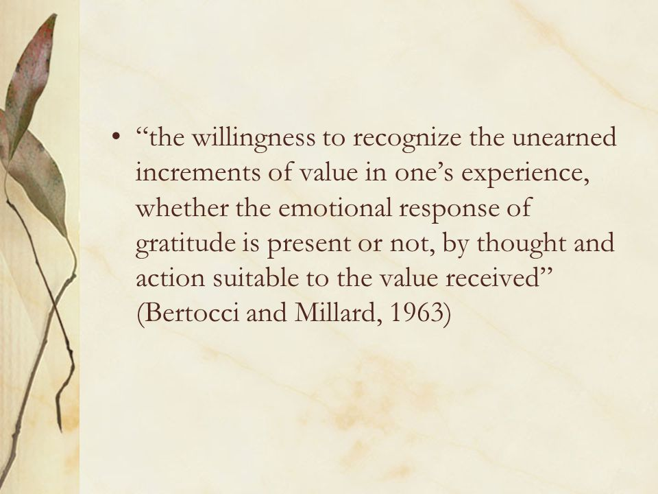 the willingness to recognize the unearned increments of value in one's experience, whether the emotional response of gratitude is present or not, by thought and action suitable to the value received (Bertocci and Millard, 1963)