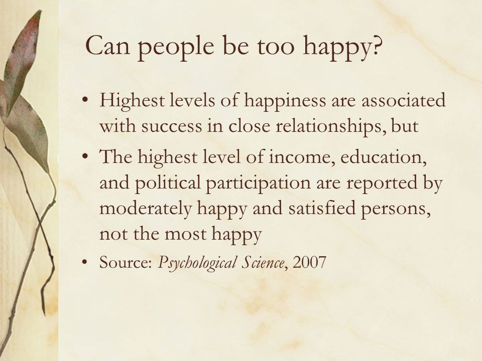 Can people be too happy Highest levels of happiness are associated with success in close relationships, but.