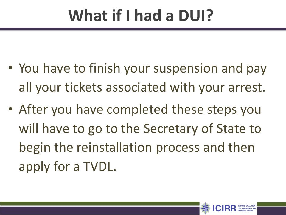 What if I had a DUI You have to finish your suspension and pay all your tickets associated with your arrest.