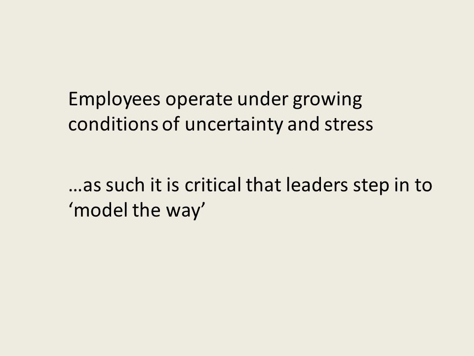 Employees operate under growing conditions of uncertainty and stress …as such it is critical that leaders step in to 'model the way'