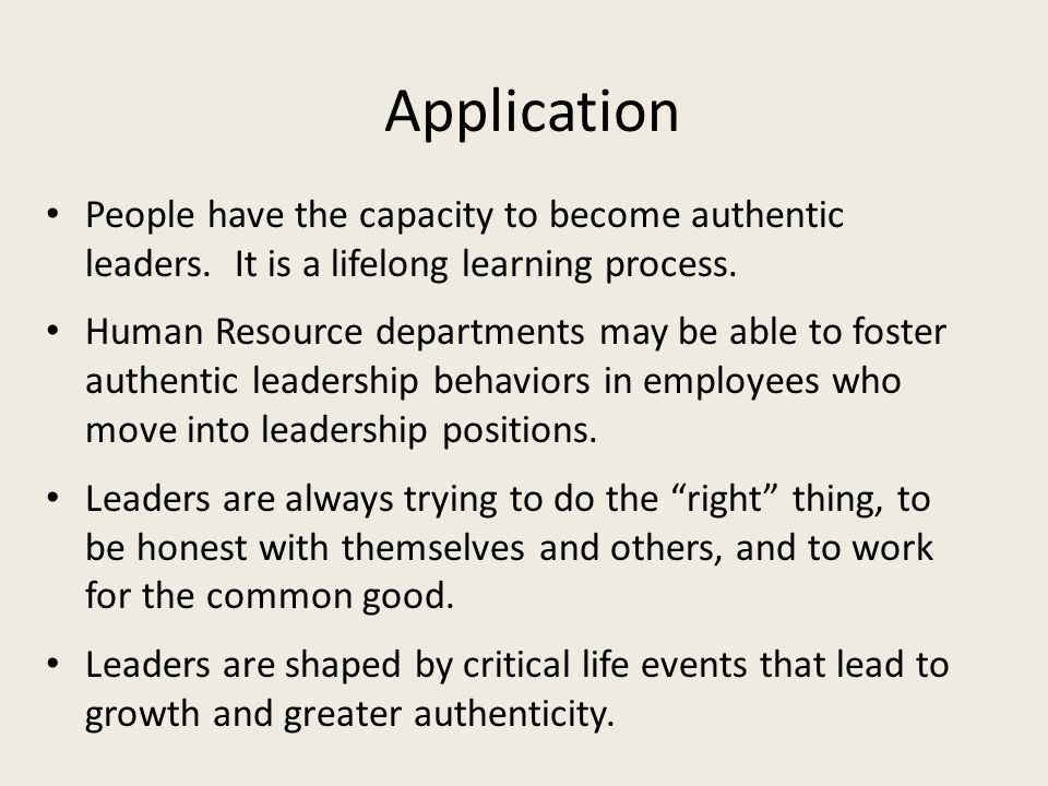 Application People have the capacity to become authentic leaders. It is a lifelong learning process.