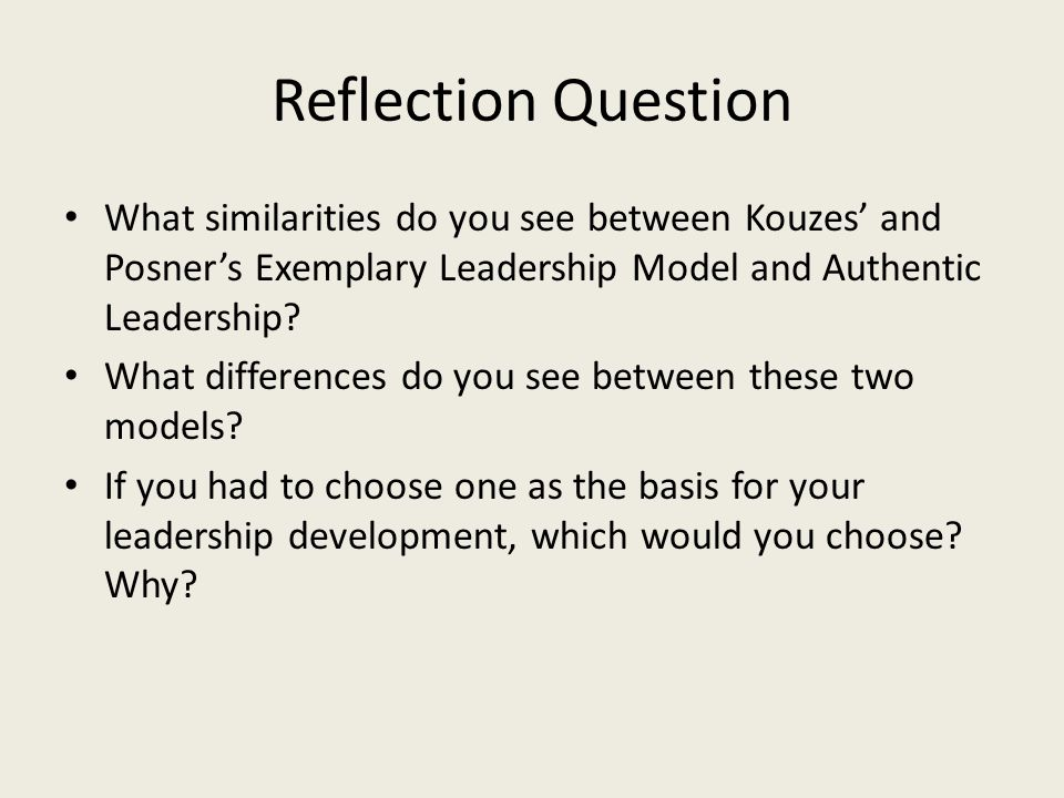 Reflection Question What similarities do you see between Kouzes' and Posner's Exemplary Leadership Model and Authentic Leadership