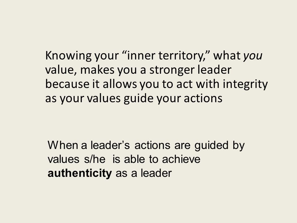 Knowing your inner territory, what you value, makes you a stronger leader because it allows you to act with integrity as your values guide your actions