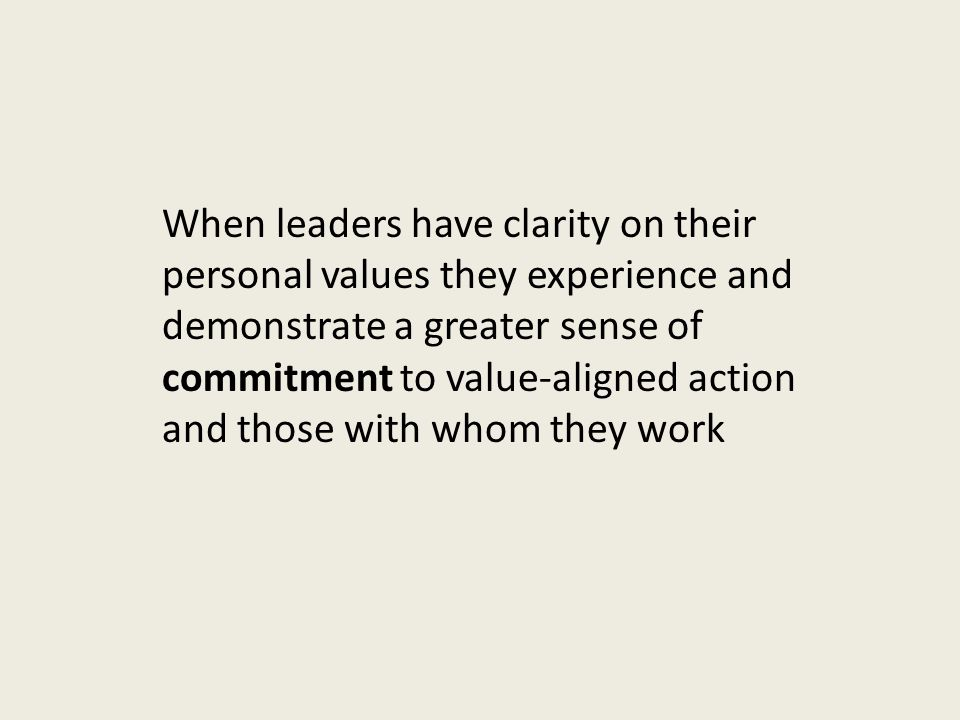 When leaders have clarity on their personal values they experience and demonstrate a greater sense of commitment to value-aligned action and those with whom they work