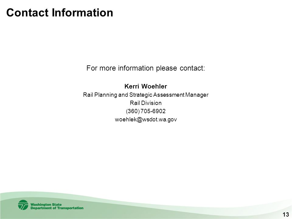 Contact Information For more information please contact: Kerri Woehler. Rail Planning and Strategic Assessment Manager.