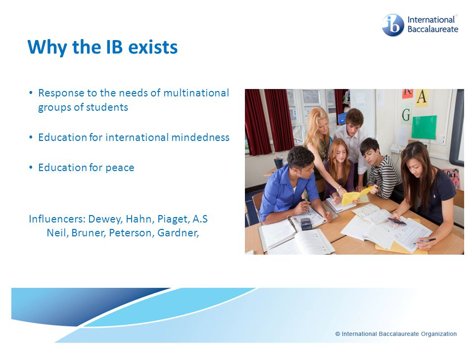 Why the IB exists Response to the needs of multinational groups of students. Education for international mindedness.