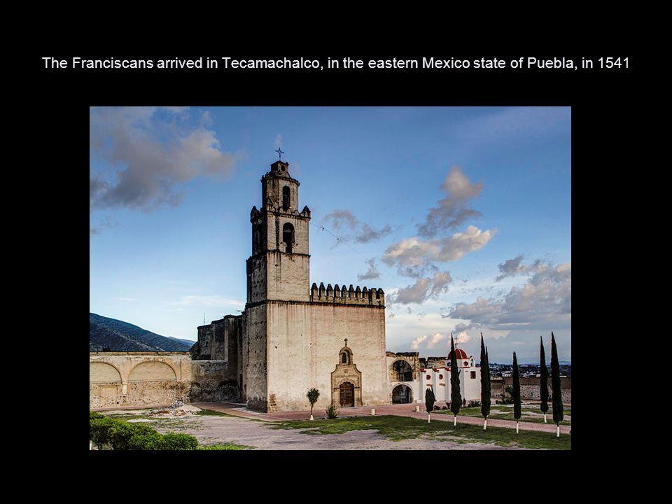 The Franciscans arrived in Tecamachalco, in the eastern Mexico state of Puebla, in 1541