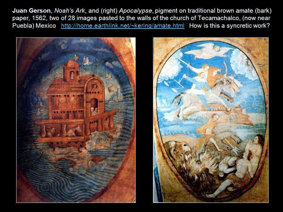 Juan Gerson, Noah's Ark, and (right) Apocalypse, pigment on traditional brown amate (bark) paper, 1562, two of 28 images pasted to the walls of the church of Tecamachalco, (now near Puebla) Mexico http://home.earthlink.net/~kering/amate.html How is this a syncretic work