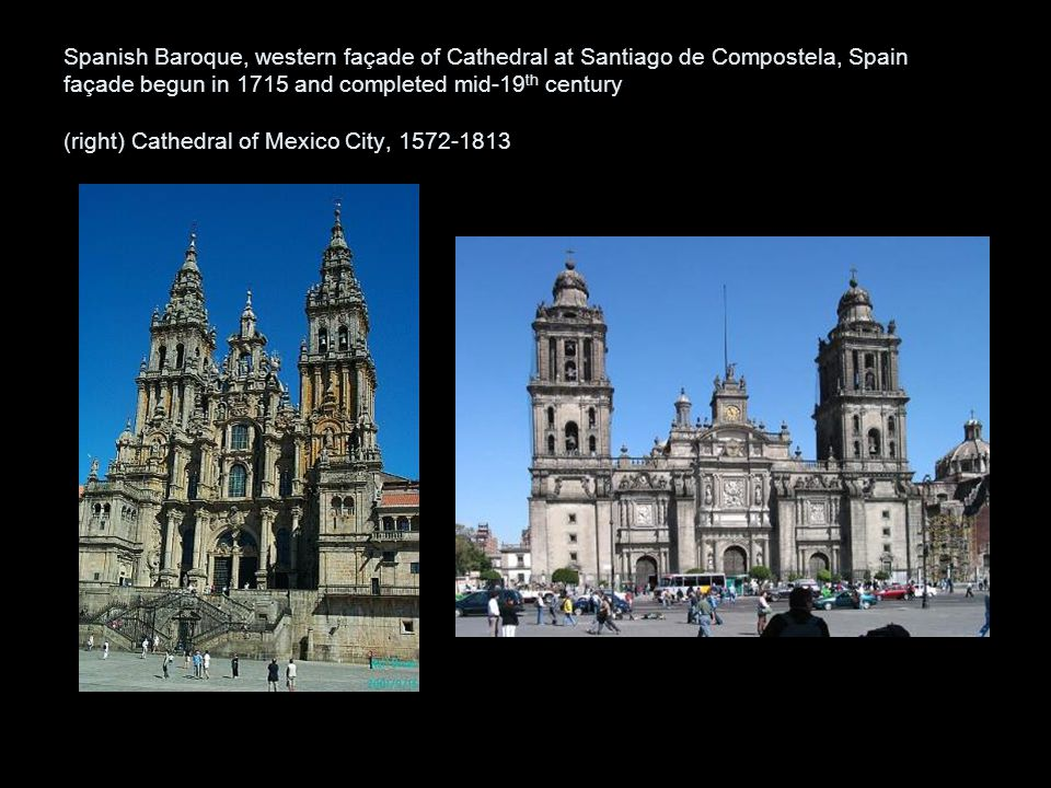 Spanish Baroque, western façade of Cathedral at Santiago de Compostela, Spain façade begun in 1715 and completed mid-19th century (right) Cathedral of Mexico City, 1572-1813
