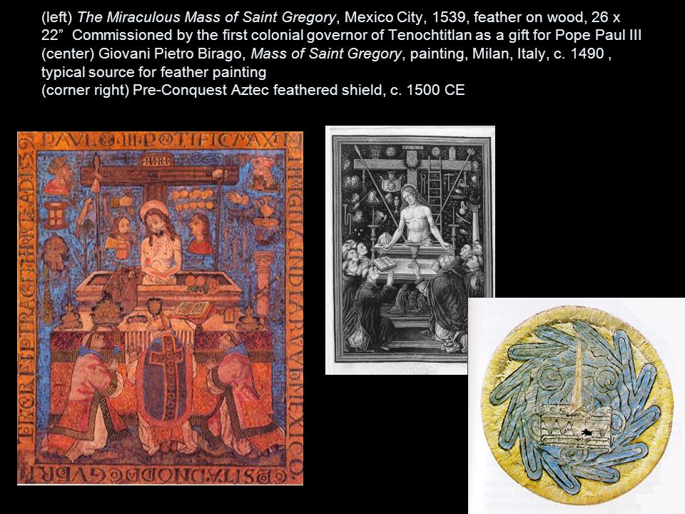 (left) The Miraculous Mass of Saint Gregory, Mexico City, 1539, feather on wood, 26 x 22 Commissioned by the first colonial governor of Tenochtitlan as a gift for Pope Paul III (center) Giovani Pietro Birago, Mass of Saint Gregory, painting, Milan, Italy, c.