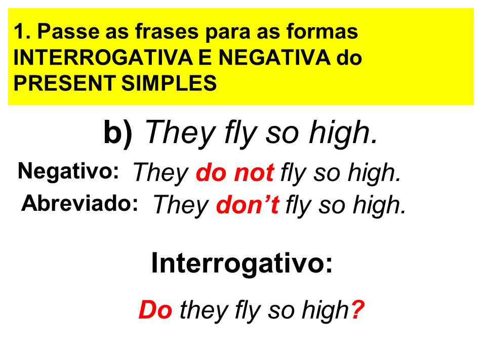 b) They fly so high. Interrogativo: They do not fly so high.
