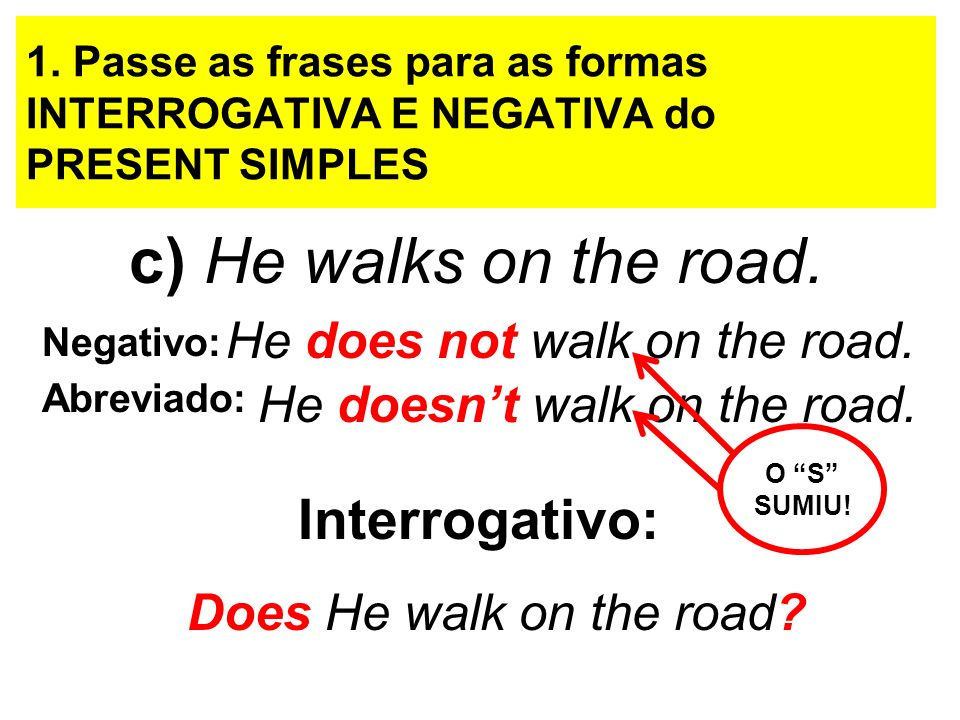 c) He walks on the road. Interrogativo: He does not walk on the road.