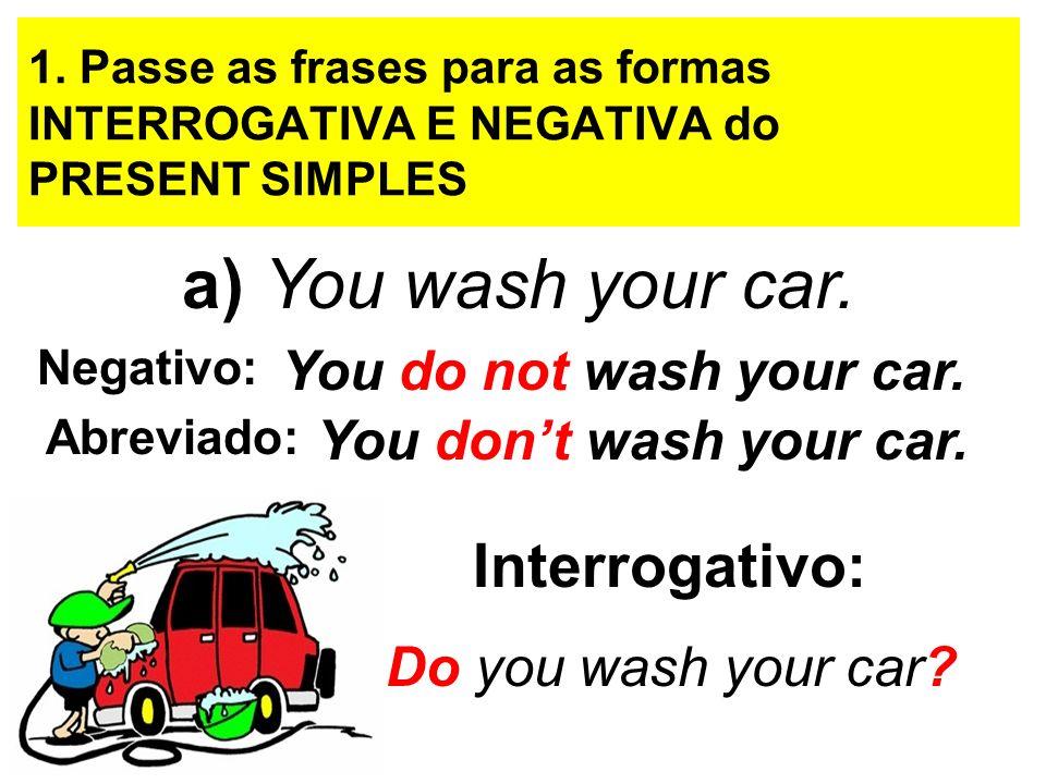 a) You wash your car. Interrogativo: You do not wash your car.