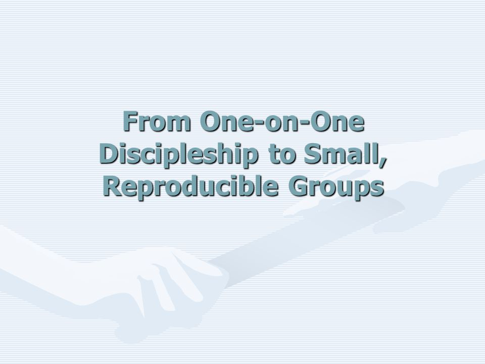 From One-on-One Discipleship to Small, Reproducible Groups