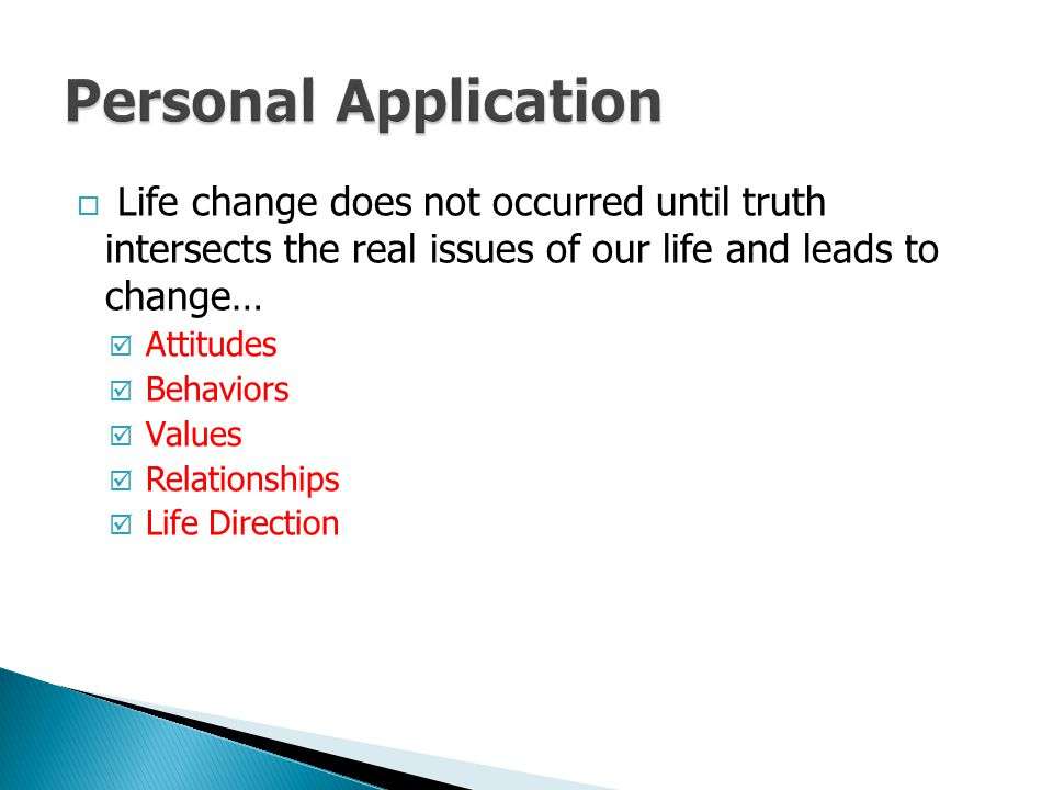 Personal Application Life change does not occurred until truth intersects the real issues of our life and leads to change…