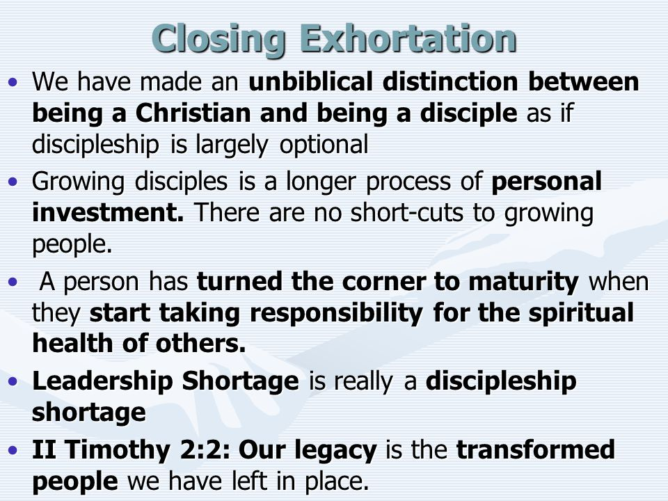 Closing Exhortation We have made an unbiblical distinction between being a Christian and being a disciple as if discipleship is largely optional.