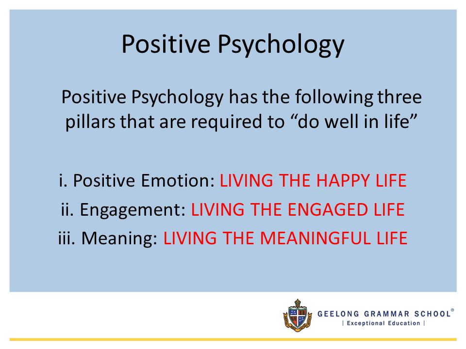 Positive Psychology Positive Psychology has the following three pillars that are required to do well in life