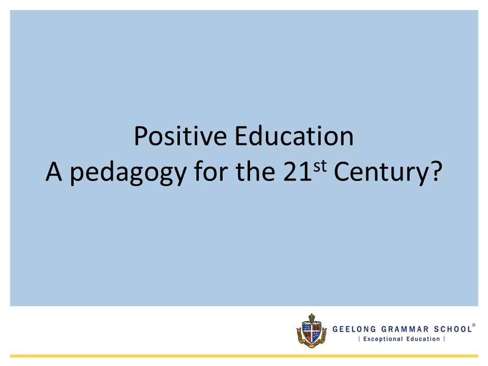 Positive Education A pedagogy for the 21st Century