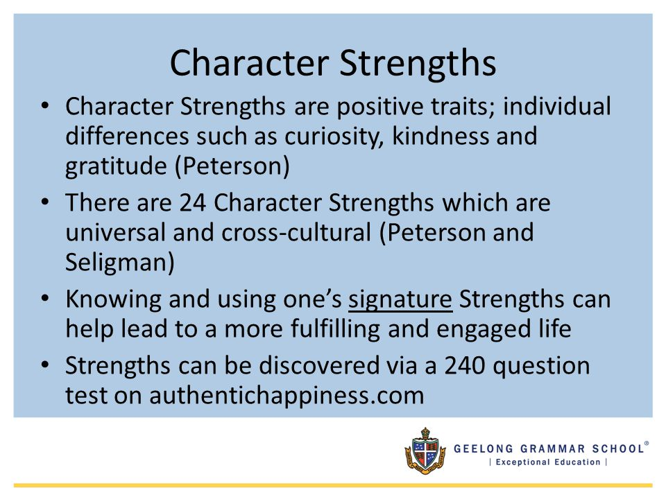 Character Strengths Character Strengths are positive traits; individual differences such as curiosity, kindness and gratitude (Peterson)