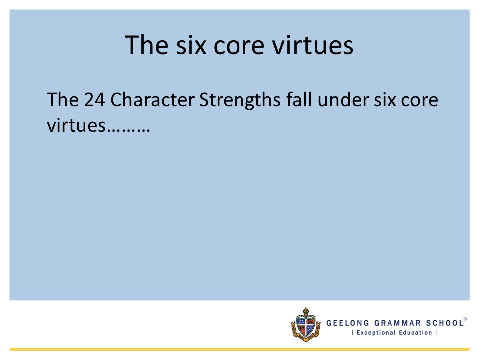 The six core virtues The 24 Character Strengths fall under six core virtues………