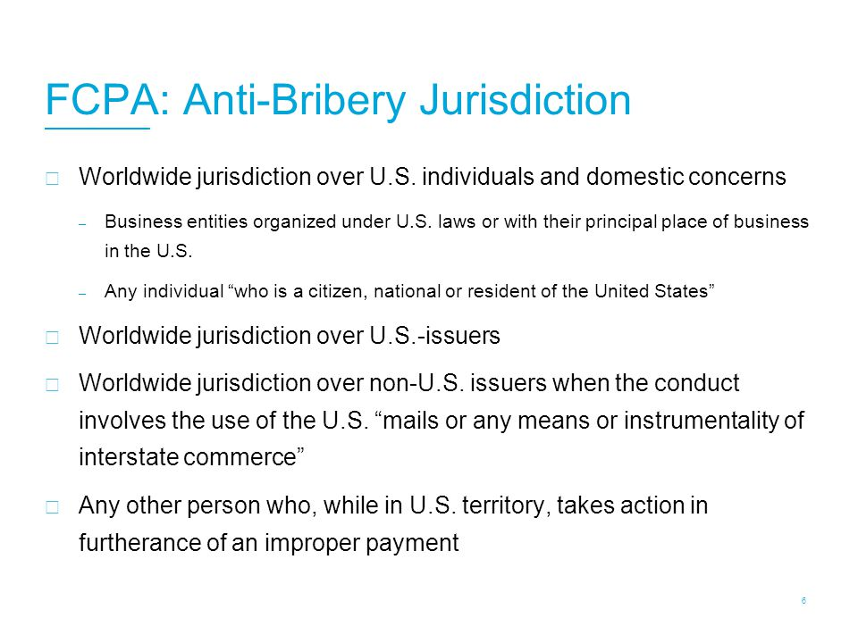 FCPA Jurisdiction U.S. authorities broadly interpret their jurisdiction over non-U.S. companies and individuals.