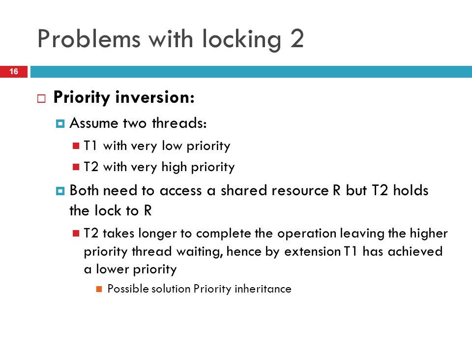 Problems with locking 2 Priority inversion: Assume two threads: