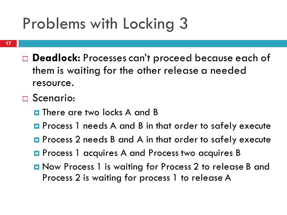 Problems with Locking 3 Deadlock: Processes can't proceed because each of them is waiting for the other release a needed resource.