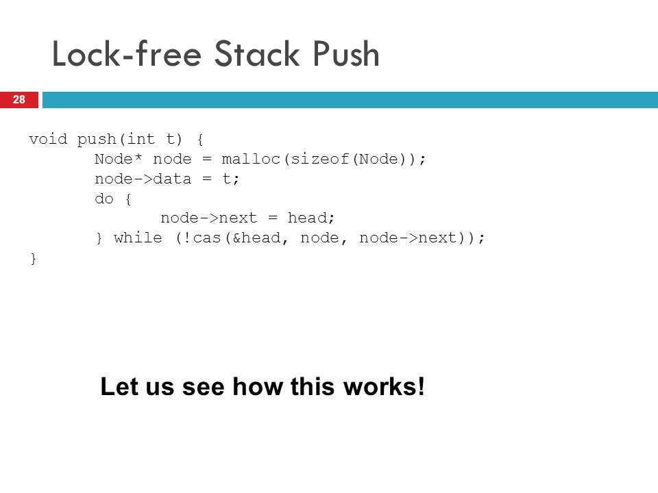 Lock-free Stack Push Let us see how this works! void push(int t) {