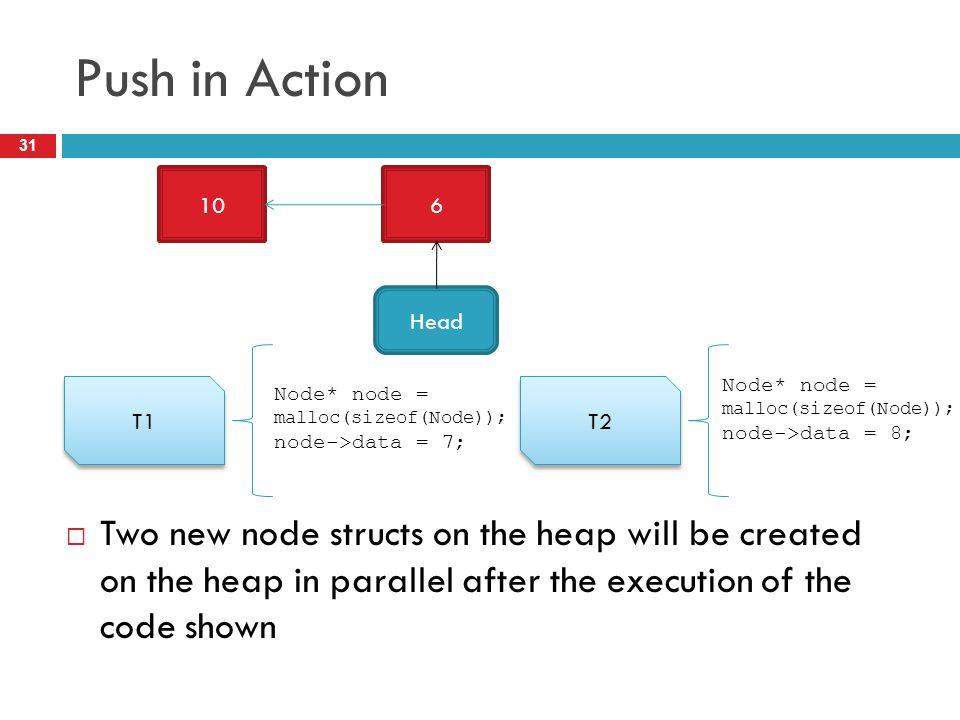 Push in Action 10. 6. Head. T1. T2. Node* node = malloc(sizeof(Node)); node->data = 8; Node* node = malloc(sizeof(Node));