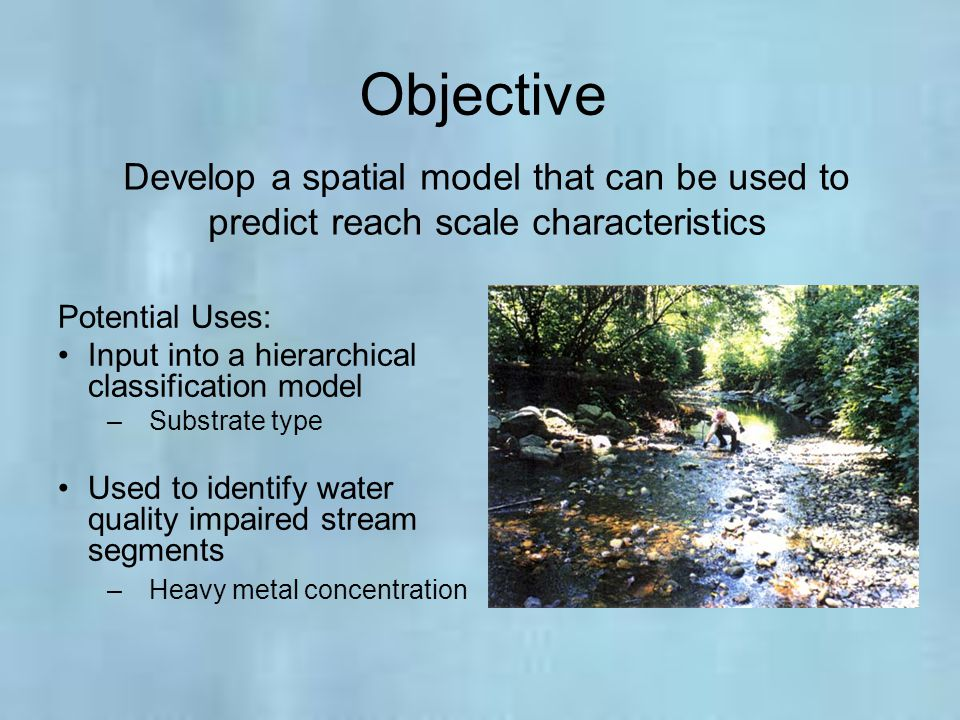 Objective Develop a spatial model that can be used to predict reach scale characteristics. Potential Uses: