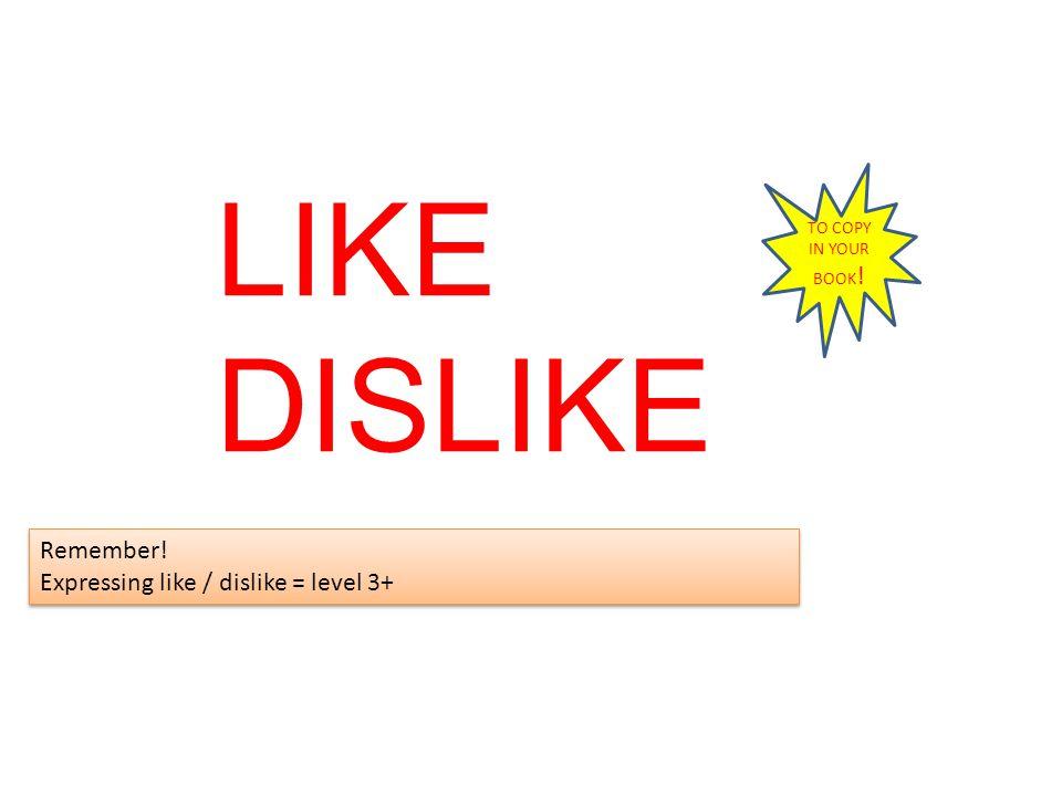 LIKE DISLIKE Remember! Expressing like / dislike = level 3+