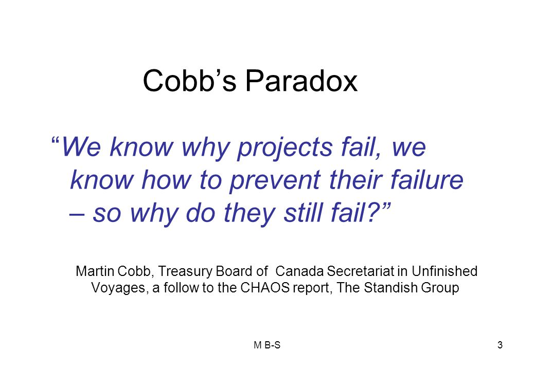Cobb's Paradox We know why projects fail, we know how to prevent their failure – so why do they still fail