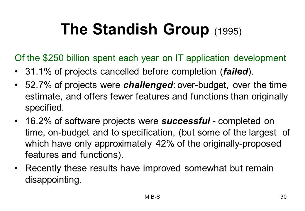 The Standish Group (1995) Of the $250 billion spent each year on IT application development. 31.1% of projects cancelled before completion (failed).