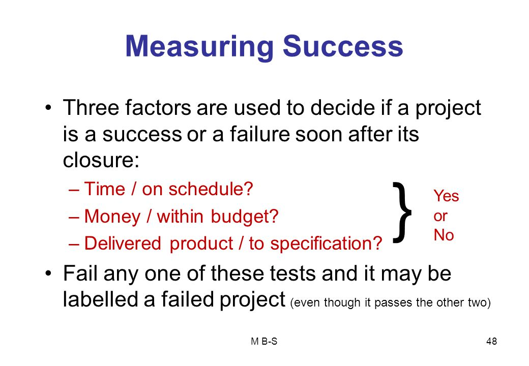 Measuring Success Three factors are used to decide if a project is a success or a failure soon after its closure: