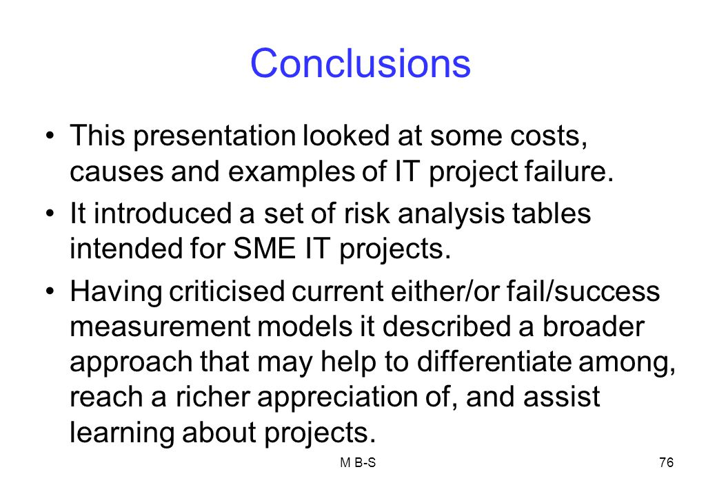 Conclusions This presentation looked at some costs, causes and examples of IT project failure.