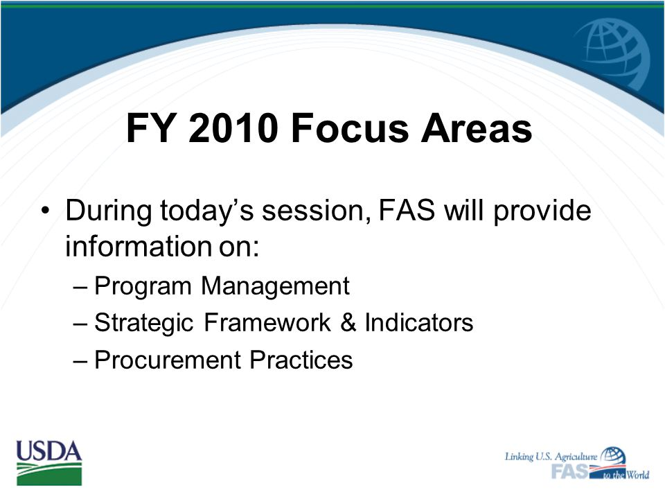 FY 2010 Focus Areas During today's session, FAS will provide information on: Program Management. Strategic Framework & Indicators.