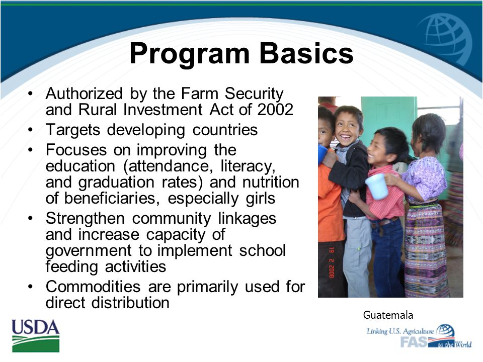 Program Basics Authorized by the Farm Security and Rural Investment Act of 2002. Targets developing countries.