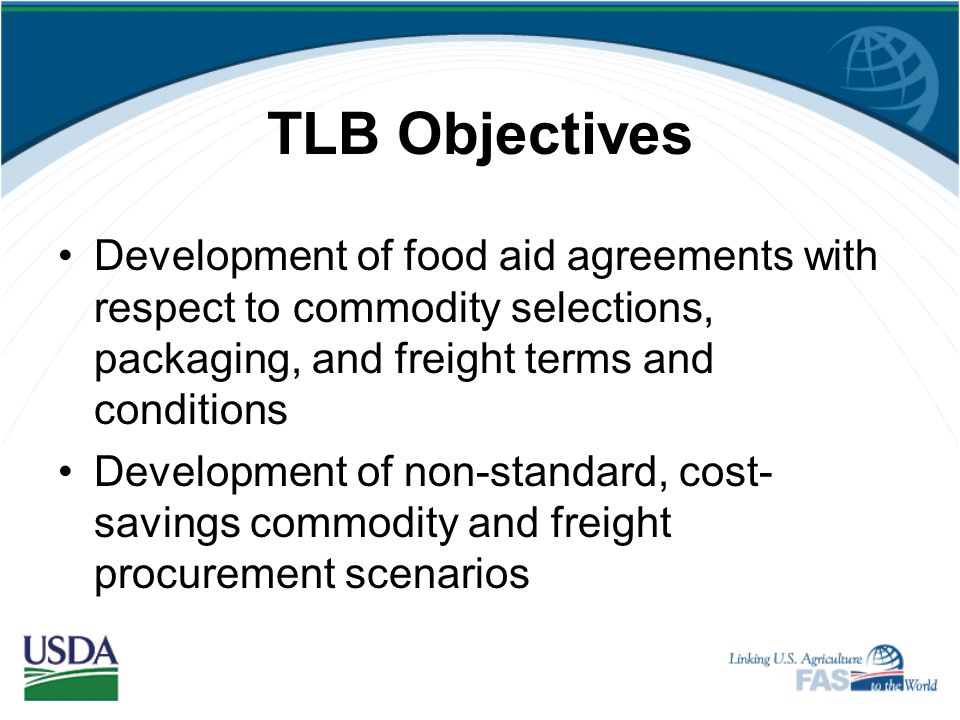 TLB Objectives Development of food aid agreements with respect to commodity selections, packaging, and freight terms and conditions.