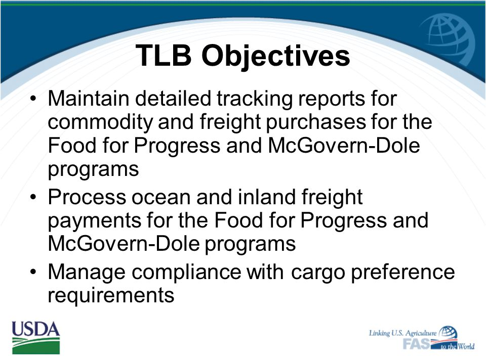 TLB Objectives Maintain detailed tracking reports for commodity and freight purchases for the Food for Progress and McGovern-Dole programs.