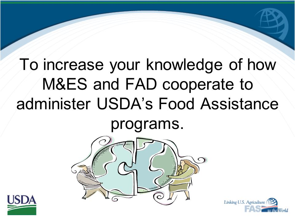 To increase your knowledge of how M&ES and FAD cooperate to administer USDA's Food Assistance programs.