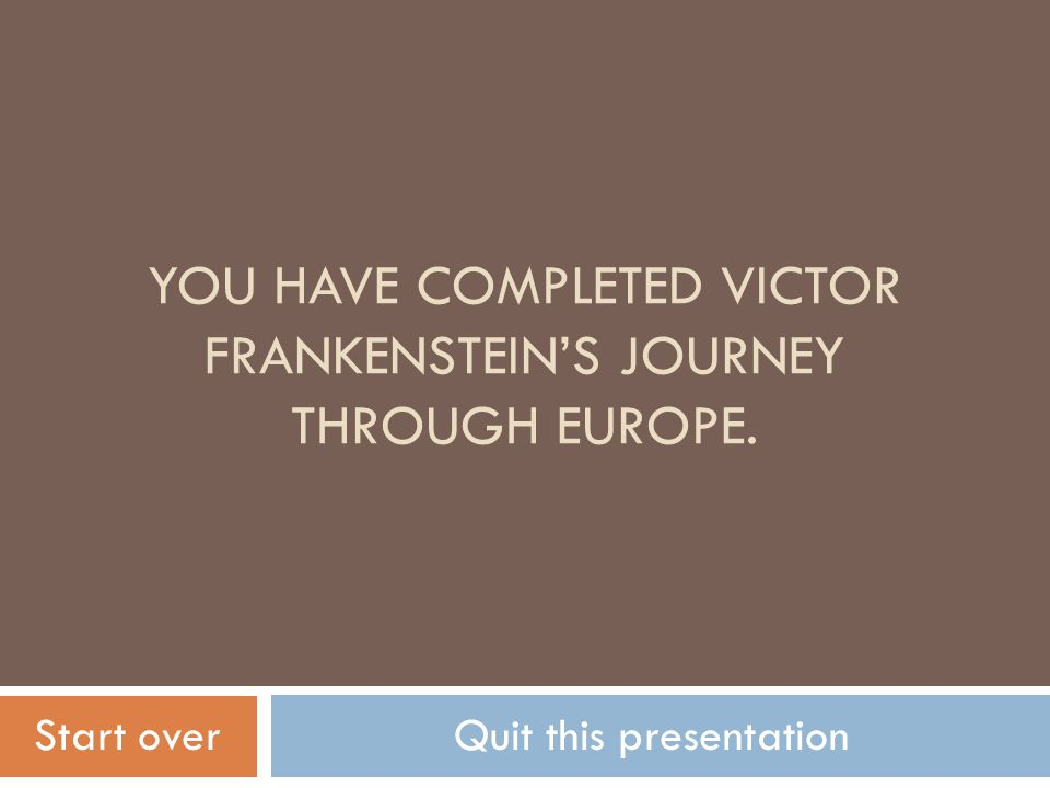 YOU HAVE COMPLETED VICTOR FRANKENSTEIN'S JOURNEY THROUGH EUROPE.