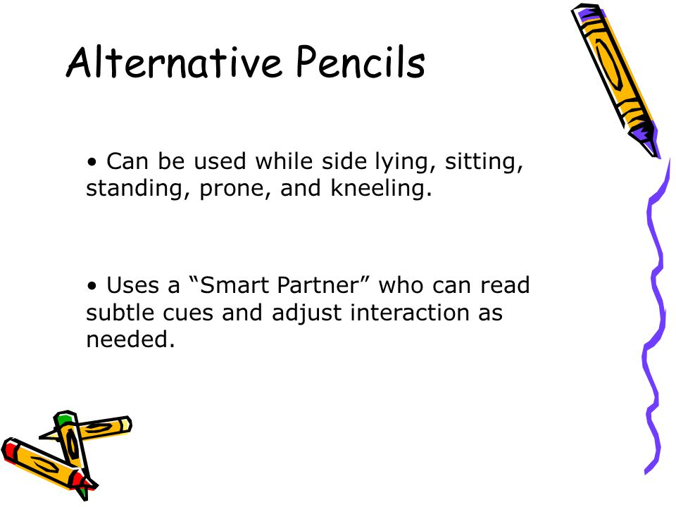 Alternative Pencils Can be used while side lying, sitting, standing, prone, and kneeling.